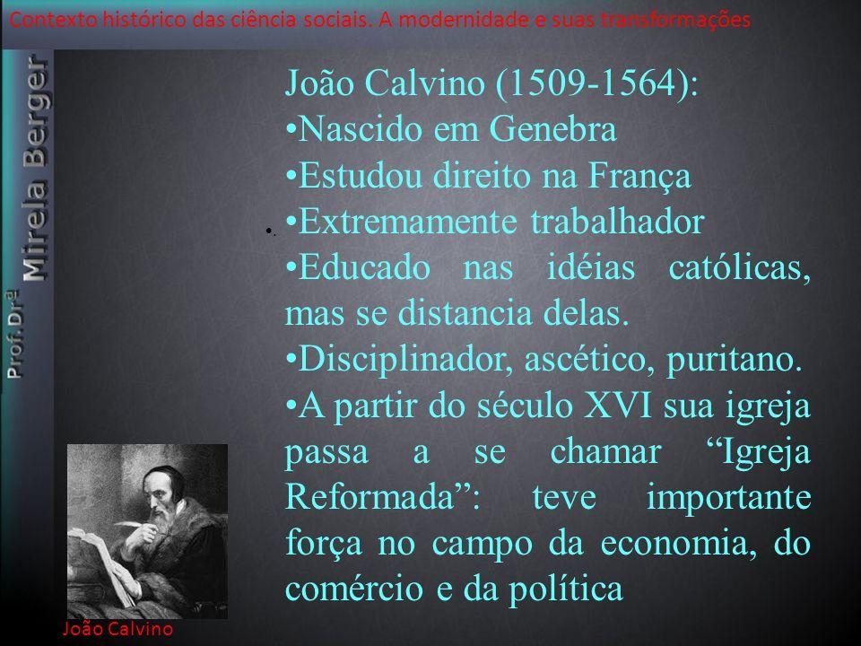 Contexto histórico das ciência sociais. A modernidade e suas transformações João Calvino. João Calvino (1509-1564): Nascido em Genebra Estudou direito
