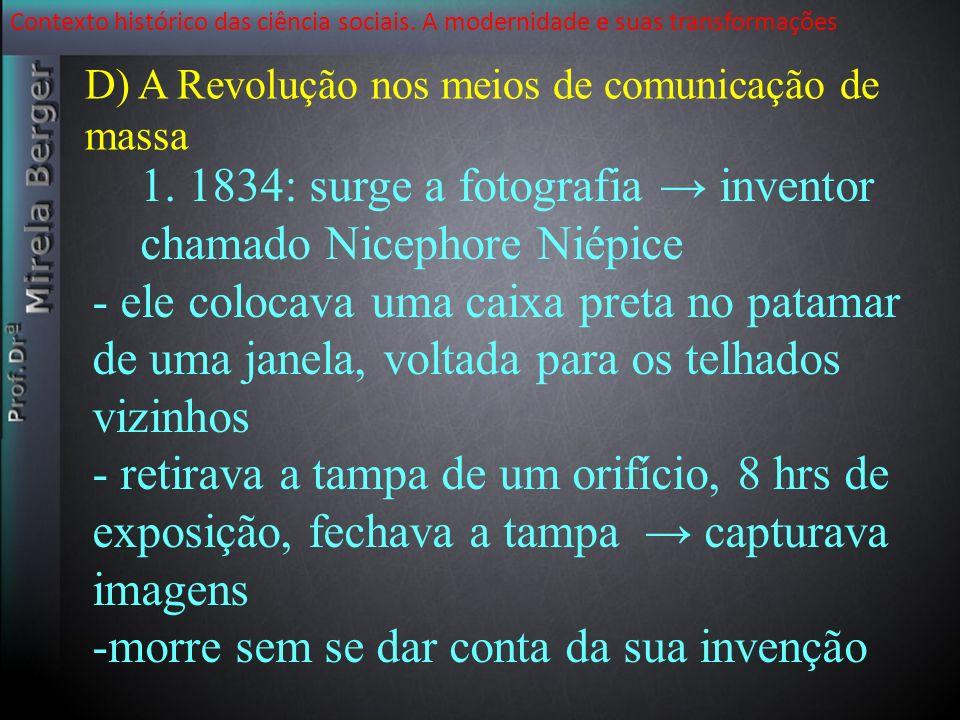 Contexto histórico das ciência sociais. A modernidade e suas transformações D) A Revolução nos meios de comunicação de massa 1. 1834: surge a fotograf