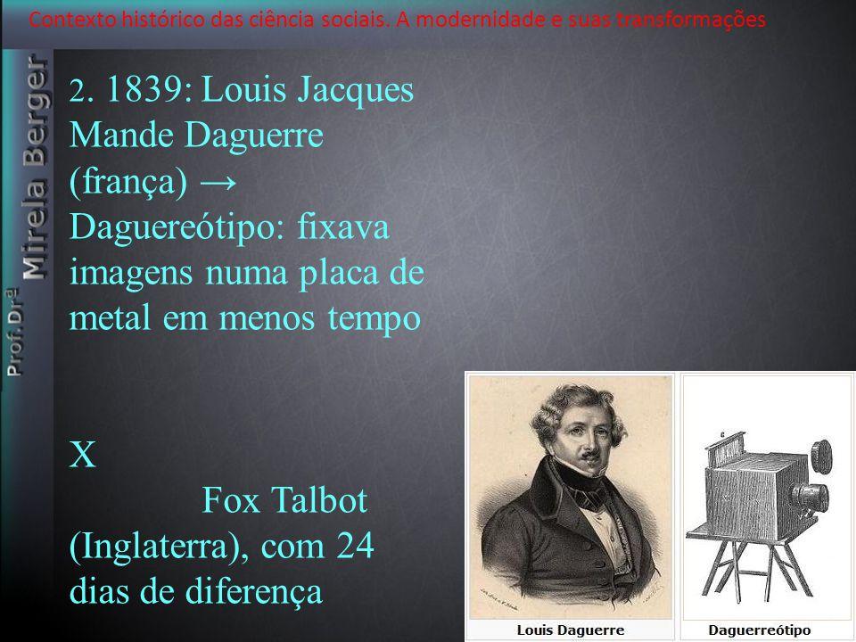Contexto histórico das ciência sociais. A modernidade e suas transformações 2. 1839: Louis Jacques Mande Daguerre (frança) Daguereótipo: fixava imagen
