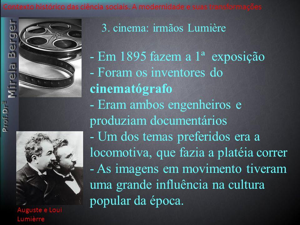Contexto histórico das ciência sociais. A modernidade e suas transformações 3. cinema: irmãos Lumière - Em 1895 fazem a 1ª exposição - Foram os invent