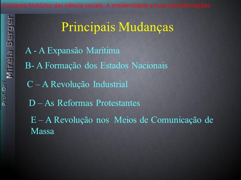 Contexto histórico das ciência sociais. A modernidade e suas transformações Principais Mudanças C -A Revolução Industrial A - A Expansão Marítima B- A