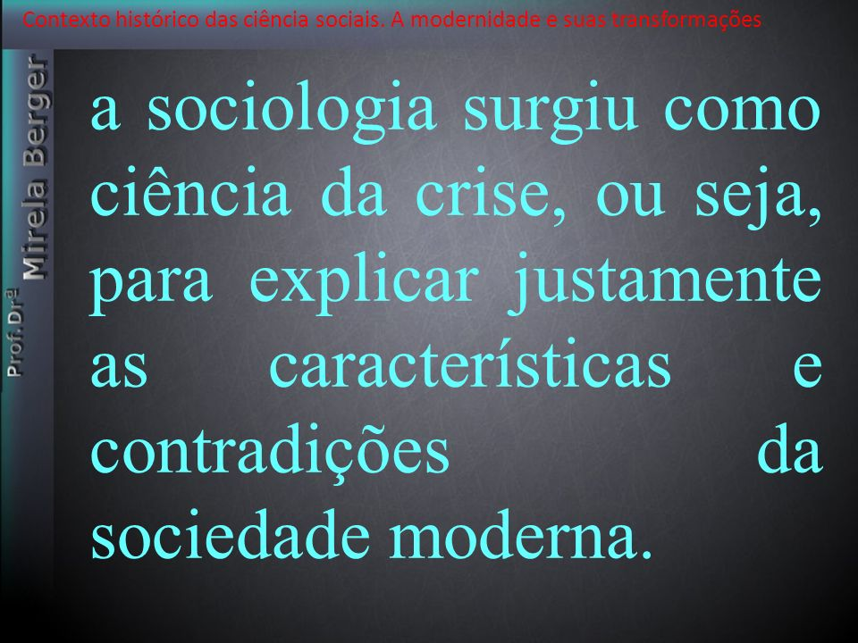 Contexto histórico das ciência sociais. A modernidade e suas transformações a sociologia surgiu como ciência da crise, ou seja, para explicar justamen