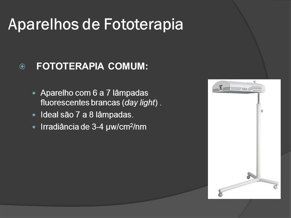 FOTOTERAPIA COMUM: Aparelho com 6 a 7 lâmpadas fluorescentes brancas (day light). Ideal são 7 a 8 lâmpadas. Irradiância de 3-4 µw/cm 2 /nm Aparelhos d