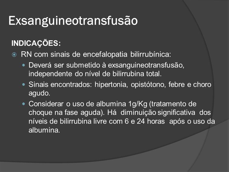 INDICAÇÕES: RN com sinais de encefalopatia bilirrubínica: Deverá ser submetido à exsanguineotransfusão, independente do nível de bilirrubina total. Si