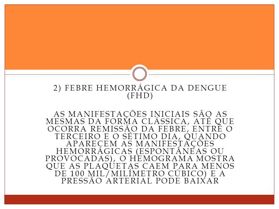2) FEBRE HEMORRÁGICA DA DENGUE (FHD) AS MANIFESTAÇÕES INICIAIS SÃO AS MESMAS DA FORMA CLÁSSICA, ATÉ QUE OCORRA REMISSÃO DA FEBRE, ENTRE O TERCEIRO E O SÉTIMO DIA, QUANDO APARECEM AS MANIFESTAÇÕES HEMORRÁGICAS (ESPONTÂNEAS OU PROVOCADAS), O HEMOGRAMA MOSTRA QUE AS PLAQUETAS CAEM PARA MENOS DE 100 MIL/MILÍMETRO CÚBICO) E A PRESSÃO ARTERIAL PODE BAIXAR