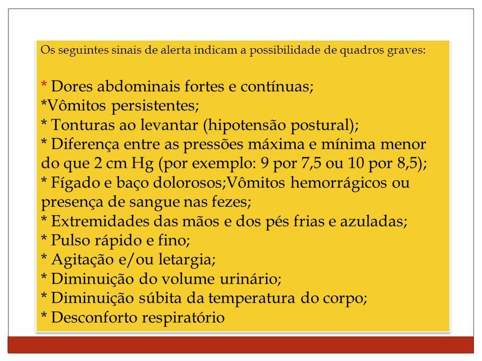 Os seguintes sinais de alerta indicam a possibilidade de quadros graves: * Dores abdominais fortes e contínuas; *Vômitos persistentes; * Tonturas ao levantar (hipotensão postural); * Diferença entre as pressões máxima e mínima menor do que 2 cm Hg (por exemplo: 9 por 7,5 ou 10 por 8,5); * Fígado e baço dolorosos;Vômitos hemorrágicos ou presença de sangue nas fezes; * Extremidades das mãos e dos pés frias e azuladas; * Pulso rápido e fino; * Agitação e/ou letargia; * Diminuição do volume urinário; * Diminuição súbita da temperatura do corpo; * Desconforto respiratório Os seguintes sinais de alerta indicam a possibilidade de quadros graves: * Dores abdominais fortes e contínuas; *Vômitos persistentes; * Tonturas ao levantar (hipotensão postural); * Diferença entre as pressões máxima e mínima menor do que 2 cm Hg (por exemplo: 9 por 7,5 ou 10 por 8,5); * Fígado e baço dolorosos;Vômitos hemorrágicos ou presença de sangue nas fezes; * Extremidades das mãos e dos pés frias e azuladas; * Pulso rápido e fino; * Agitação e/ou letargia; * Diminuição do volume urinário; * Diminuição súbita da temperatura do corpo; * Desconforto respiratório
