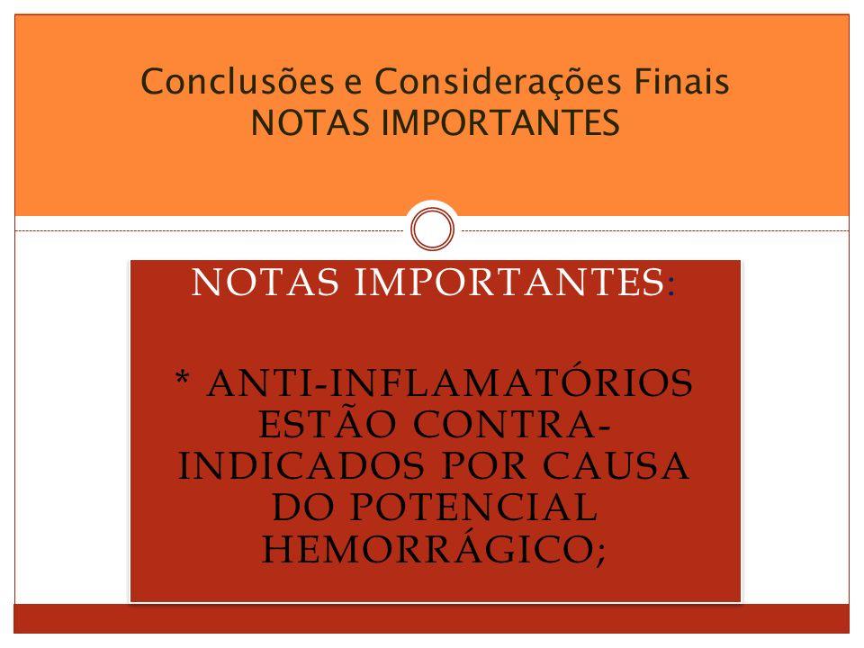 NOTAS IMPORTANTES: * ANTI-INFLAMATÓRIOS ESTÃO CONTRA- INDICADOS POR CAUSA DO POTENCIAL HEMORRÁGICO; NOTAS IMPORTANTES: * ANTI-INFLAMATÓRIOS ESTÃO CONTRA- INDICADOS POR CAUSA DO POTENCIAL HEMORRÁGICO; Conclusões e Considerações Finais NOTAS IMPORTANTES