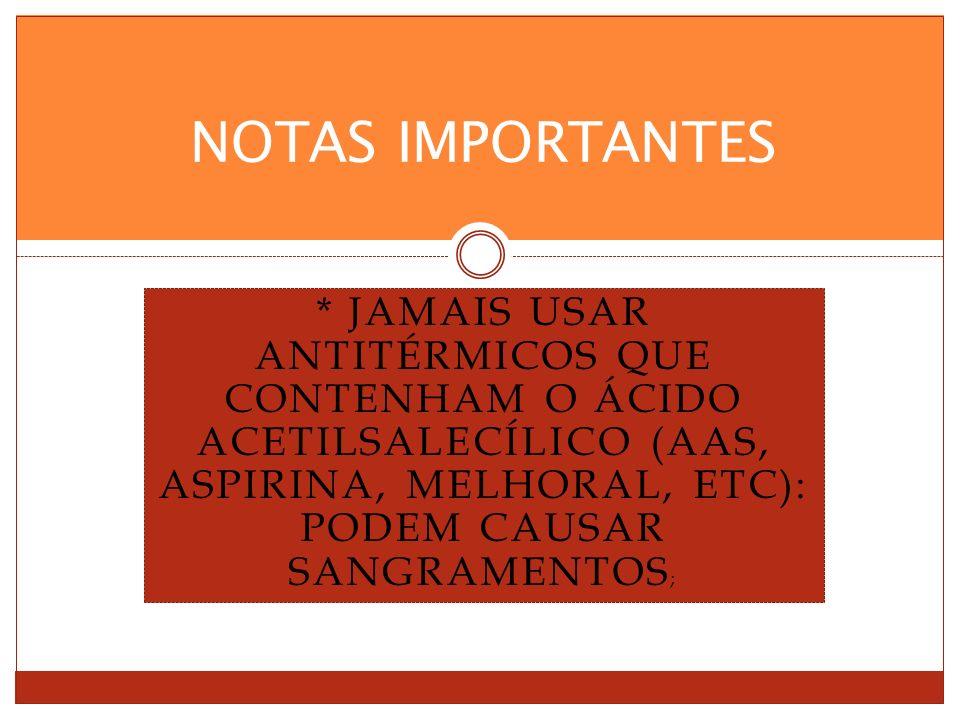 * JAMAIS USAR ANTITÉRMICOS QUE CONTENHAM O ÁCIDO ACETILSALECÍLICO (AAS, ASPIRINA, MELHORAL, ETC): PODEM CAUSAR SANGRAMENTOS ; NOTAS IMPORTANTES