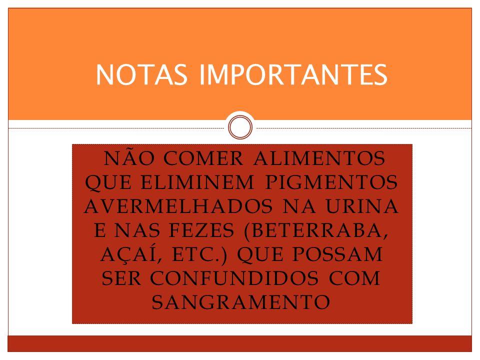 NÃO COMER ALIMENTOS QUE ELIMINEM PIGMENTOS AVERMELHADOS NA URINA E NAS FEZES (BETERRABA, AÇAÍ, ETC.) QUE POSSAM SER CONFUNDIDOS COM SANGRAMENTO NOTAS IMPORTANTES