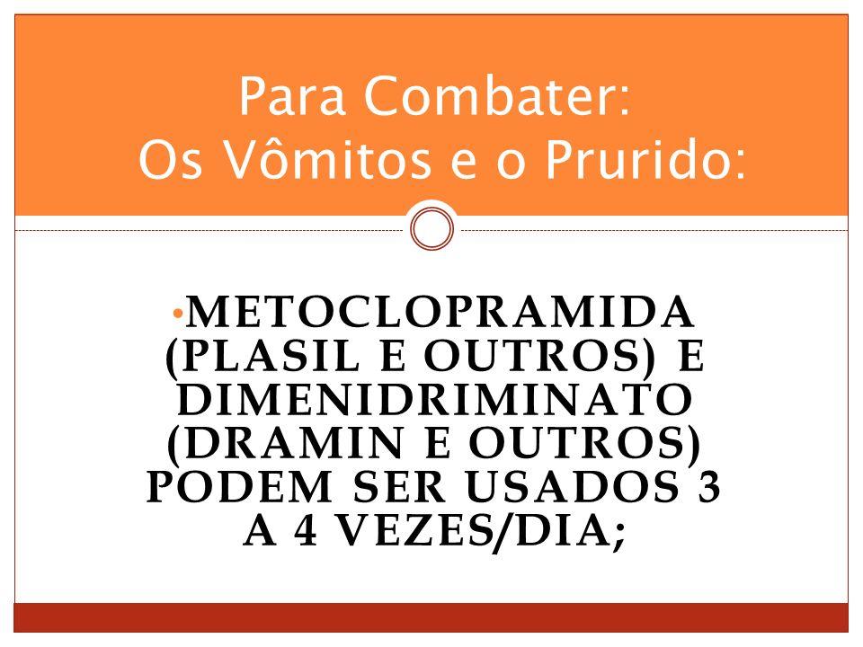 METOCLOPRAMIDA (PLASIL E OUTROS) E DIMENIDRIMINATO (DRAMIN E OUTROS) PODEM SER USADOS 3 A 4 VEZES/DIA; Para Combater: Os Vômitos e o Prurido:
