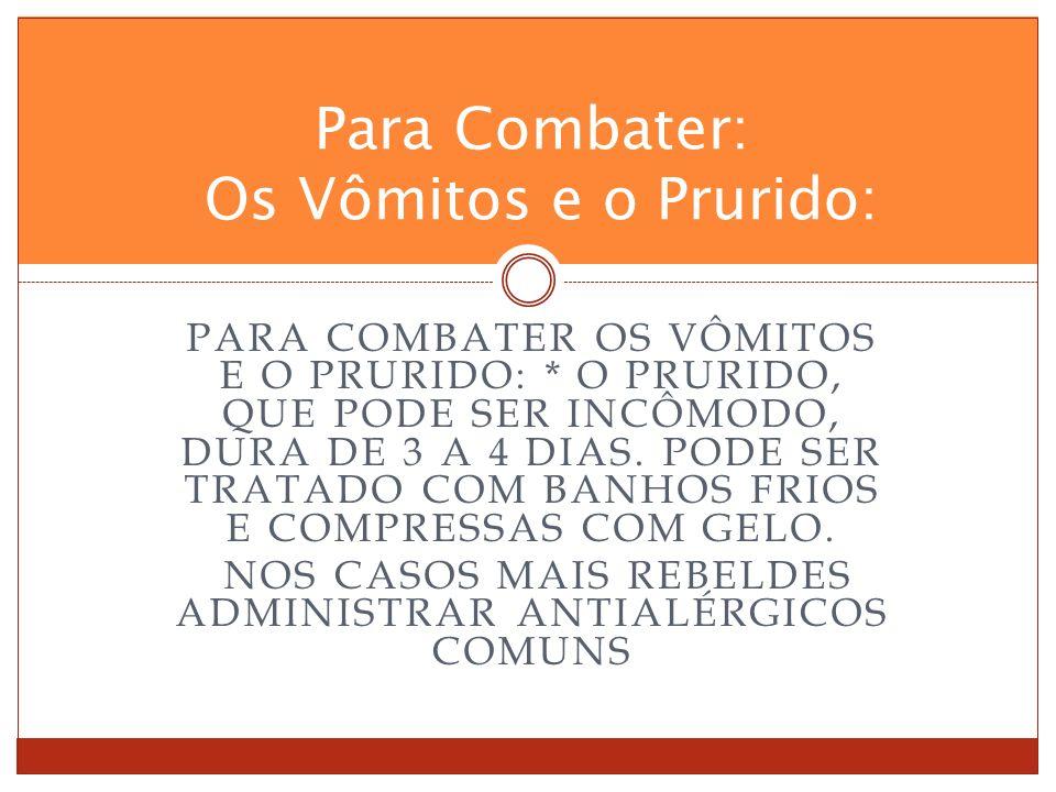PARA COMBATER OS VÔMITOS E O PRURIDO: * O PRURIDO, QUE PODE SER INCÔMODO, DURA DE 3 A 4 DIAS.