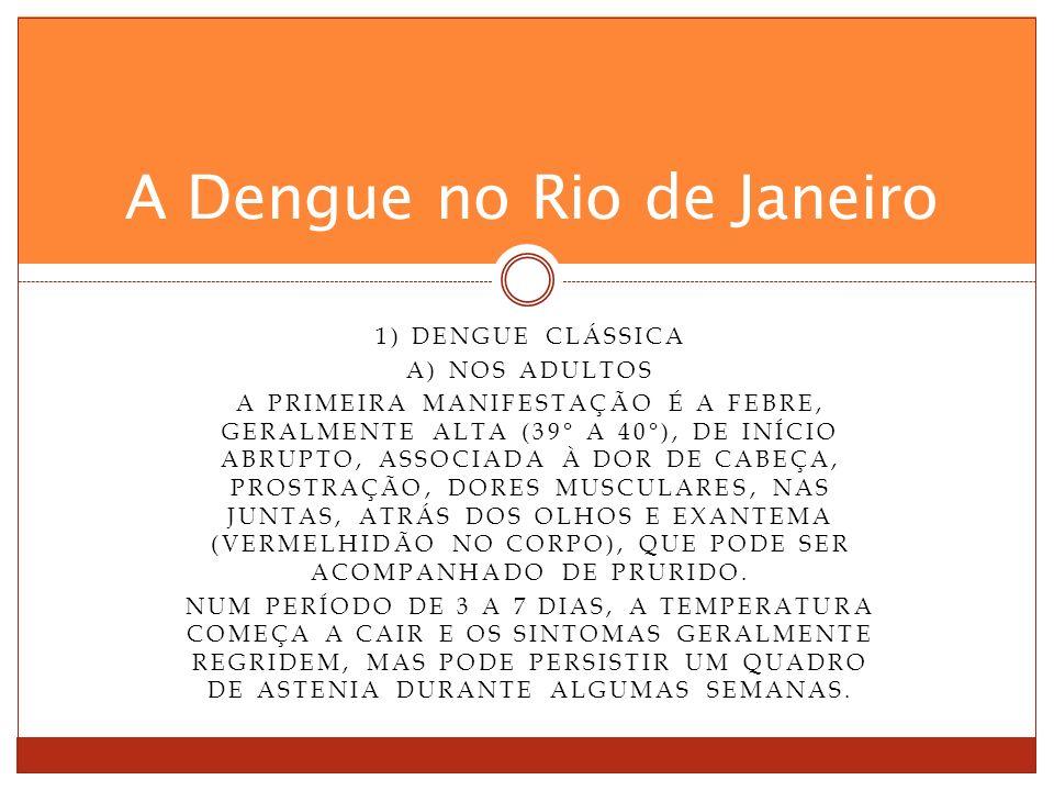 1) DENGUE CLÁSSICA A) NOS ADULTOS A PRIMEIRA MANIFESTAÇÃO É A FEBRE, GERALMENTE ALTA (39° A 40°), DE INÍCIO ABRUPTO, ASSOCIADA À DOR DE CABEÇA, PROSTRAÇÃO, DORES MUSCULARES, NAS JUNTAS, ATRÁS DOS OLHOS E EXANTEMA (VERMELHIDÃO NO CORPO), QUE PODE SER ACOMPANHADO DE PRURIDO.