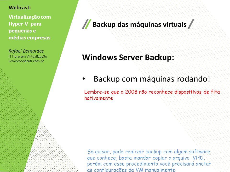 Webcast: Virtualização com Hyper-V para pequenas e médias empresas Rafael Bernardes IT Hero em Virtualização www.cooperati.com.br Backup das máquinas