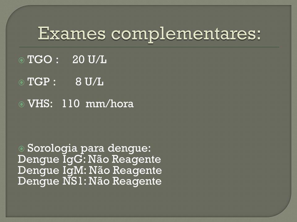 TGO : 20 U/L TGP : 8 U/L VHS: 110 mm/hora Sorologia para dengue: Dengue IgG: Não Reagente Dengue IgM: Não Reagente Dengue NS1: Não Reagente