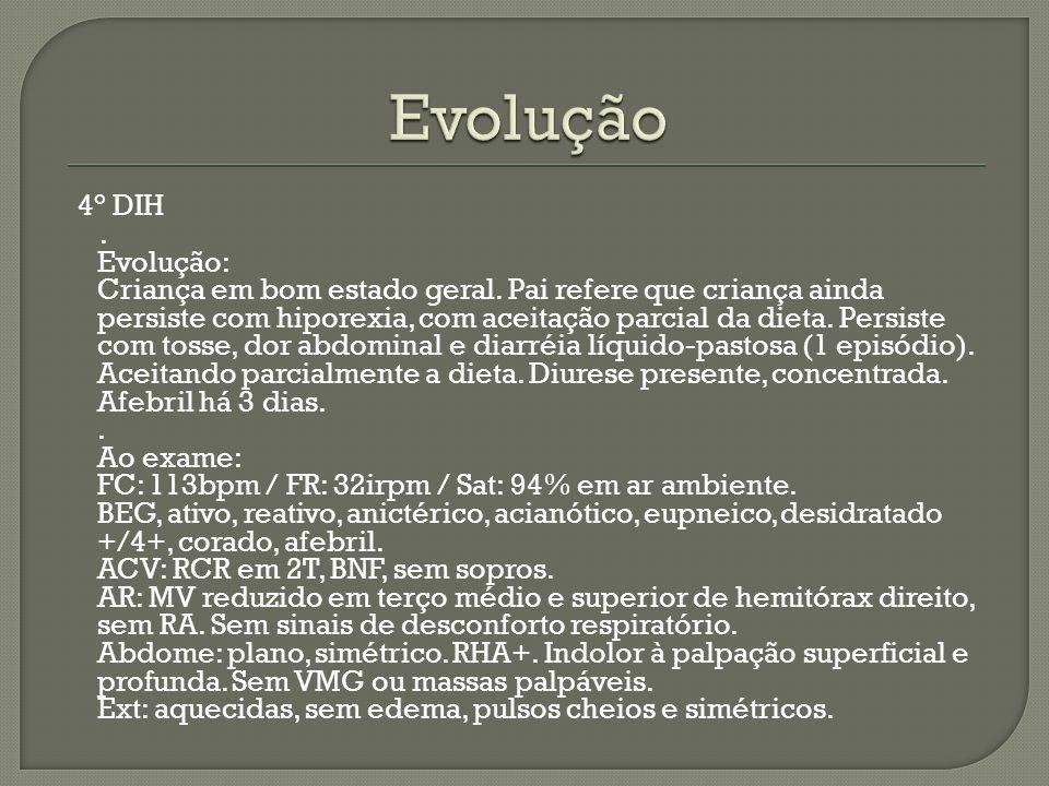 4° DIH. Evolução: Criança em bom estado geral. Pai refere que criança ainda persiste com hiporexia, com aceitação parcial da dieta. Persiste com tosse