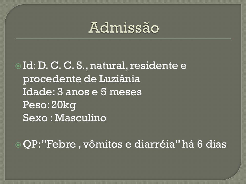 Id: D. C. C. S., natural, residente e procedente de Luziânia Idade: 3 anos e 5 meses Peso: 20kg Sexo : Masculino QP:Febre, vômitos e diarréia há 6 dia