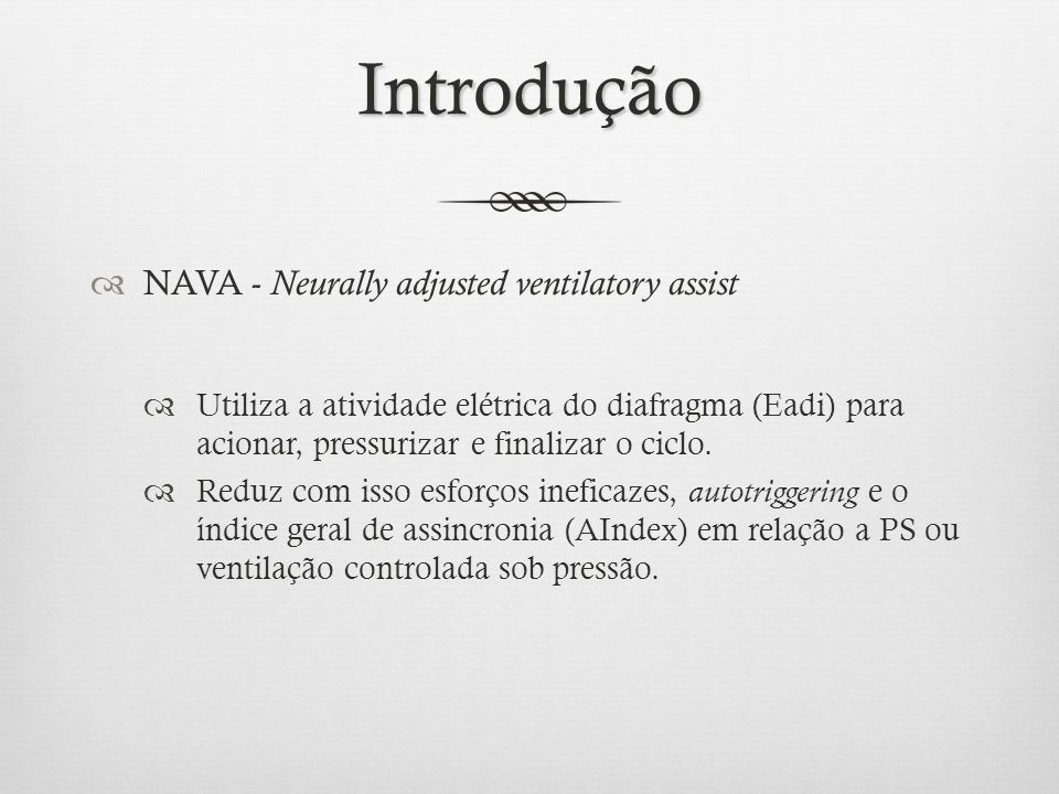 Introdução NAVA - Neurally adjusted ventilatory assist Utiliza a atividade elétrica do diafragma (Eadi) para acionar, pressurizar e finalizar o ciclo.