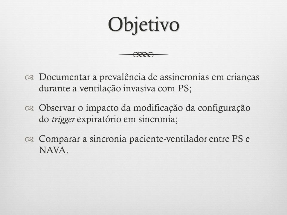 Objetivo Documentar a prevalência de assincronias em crianças durante a ventilação invasiva com PS; Observar o impacto da modificação da configuração