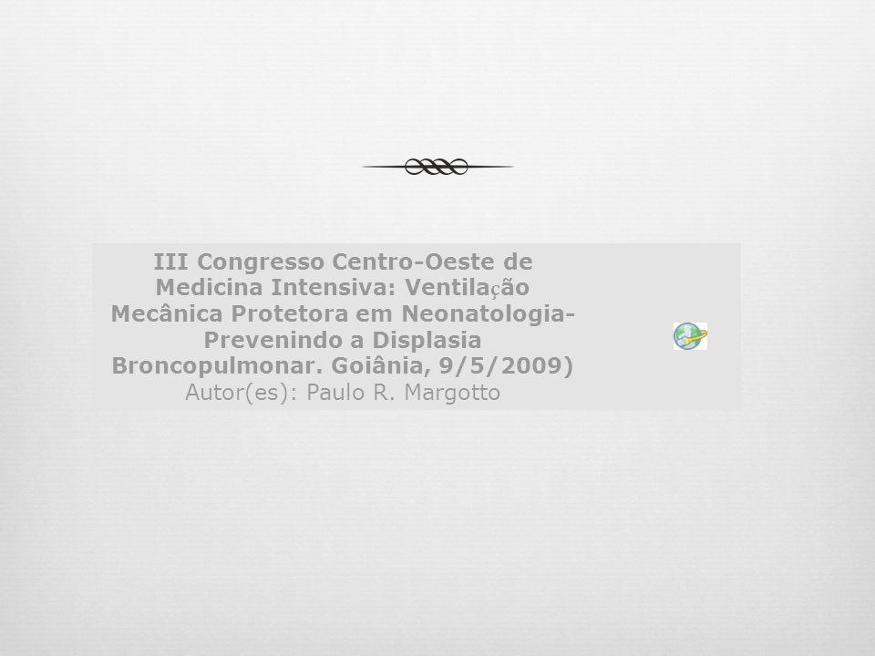 III Congresso Centro-Oeste de Medicina Intensiva: Ventila ç ão Mecânica Protetora em Neonatologia- Prevenindo a Displasia Broncopulmonar. Goiânia, 9/5