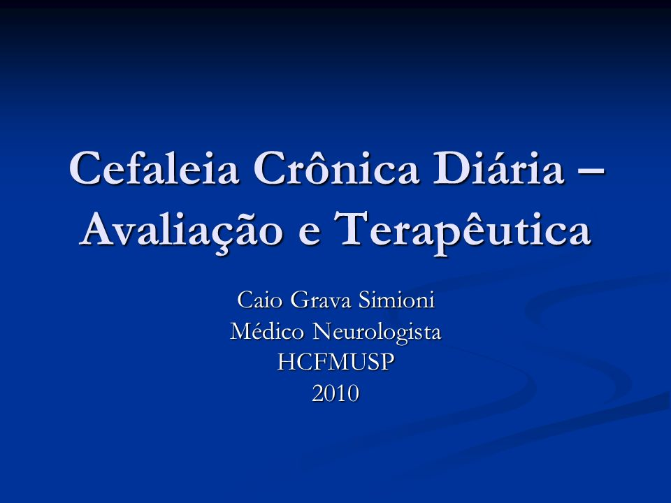Cefaleia Crônica Diária – Avaliação e Terapêutica Caio Grava Simioni Médico Neurologista HCFMUSP2010