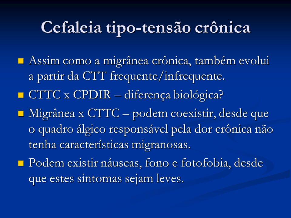 Cefaleia tipo-tensão crônica Assim como a migrânea crônica, também evolui a partir da CTT frequente/infrequente. Assim como a migrânea crônica, também