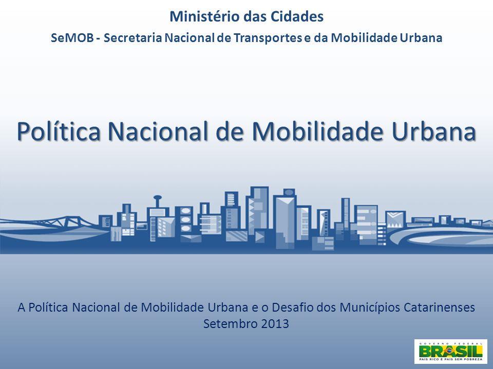 Política Nacional de Mobilidade Urbana A Política Nacional de Mobilidade Urbana e o Desafio dos Municípios Catarinenses Setembro 2013 Ministério das C