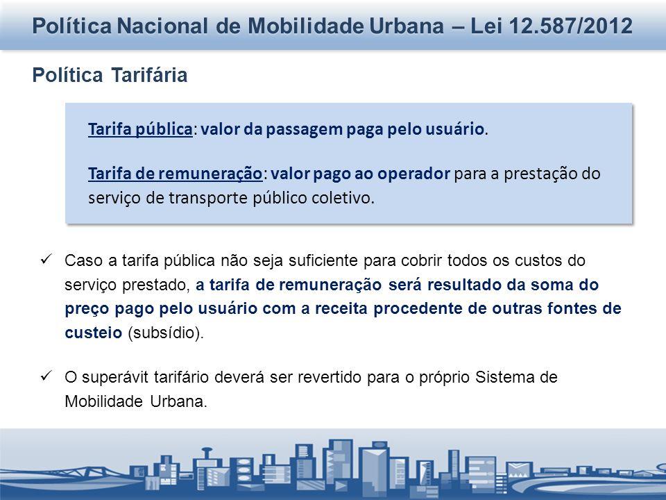 Política Nacional de Mobilidade Urbana – Lei 12.587/2012 Política Tarifária Tarifa pública: valor da passagem paga pelo usuário. Tarifa de remuneração