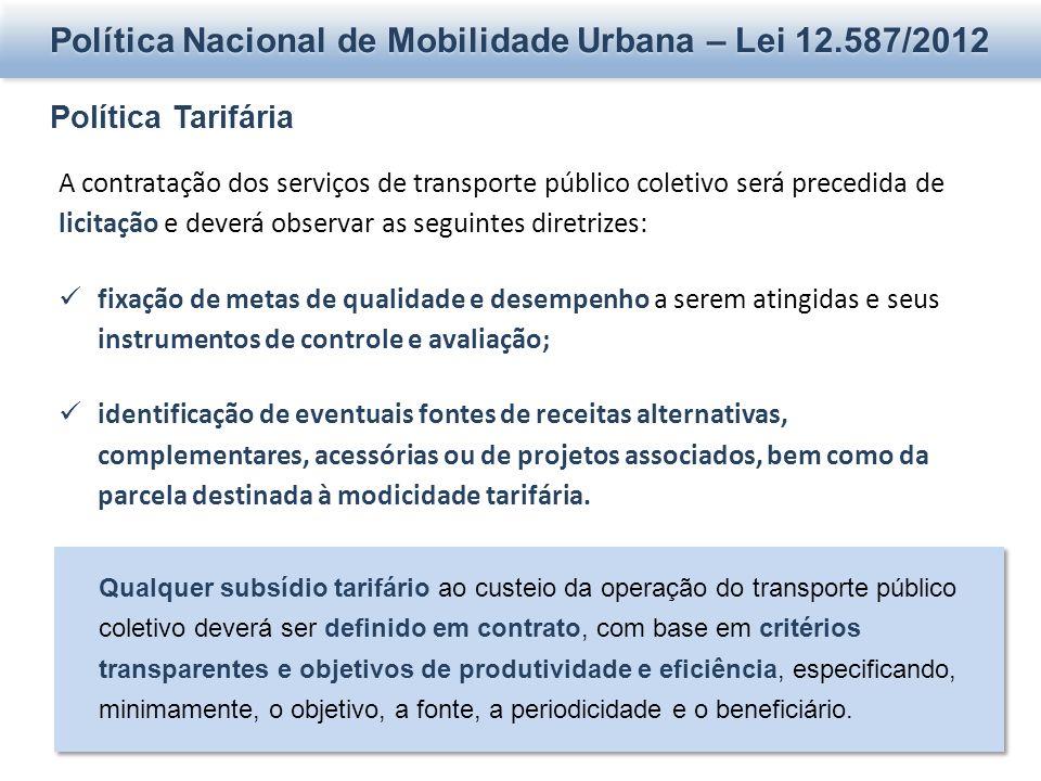 Política Nacional de Mobilidade Urbana – Lei 12.587/2012 Política Tarifária A contratação dos serviços de transporte público coletivo será precedida d