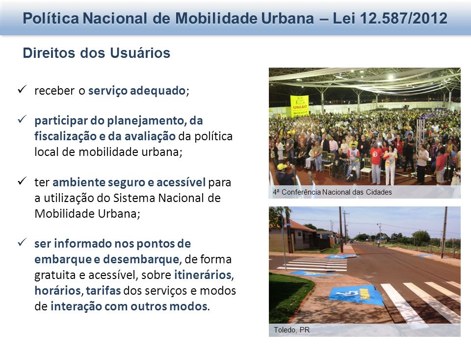 Política Nacional de Mobilidade Urbana – Lei 12.587/2012 Direitos dos Usuários receber o serviço adequado; participar do planejamento, da fiscalização