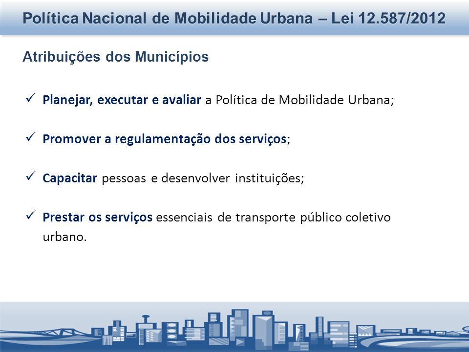 Política Nacional de Mobilidade Urbana – Lei 12.587/2012 Atribuições dos Municípios Planejar, executar e avaliar a Política de Mobilidade Urbana; Promover a regulamentação dos serviços; Capacitar pessoas e desenvolver instituições; Prestar os serviços essenciais de transporte público coletivo urbano.