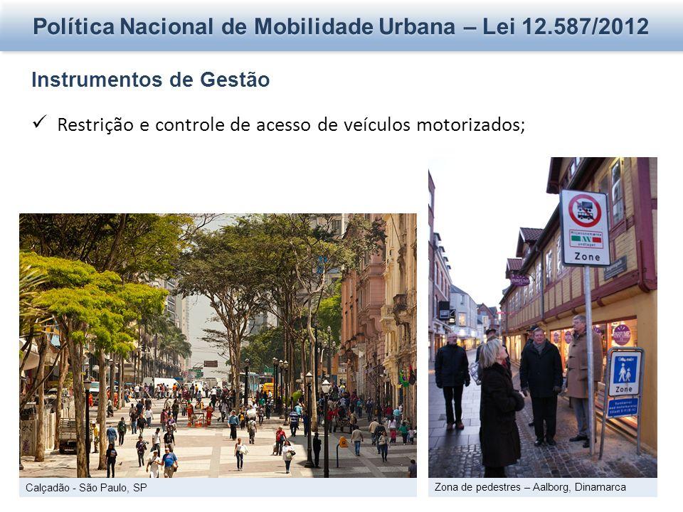 Política Nacional de Mobilidade Urbana – Lei 12.587/2012 Instrumentos de Gestão Restrição e controle de acesso de veículos motorizados; Calçadão - São Paulo, SP Zona de pedestres – Aalborg, Dinamarca