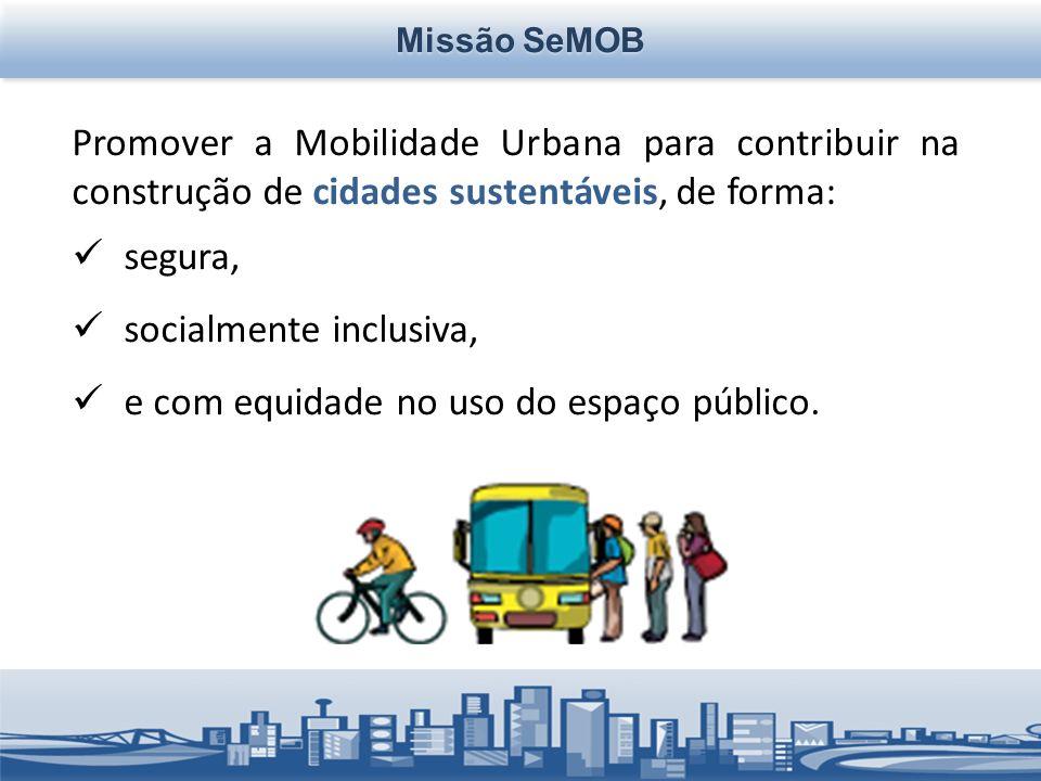 Missão SeMOB Promover a Mobilidade Urbana para contribuir na construção de cidades sustentáveis, de forma: segura, socialmente inclusiva, e com equidade no uso do espaço público.