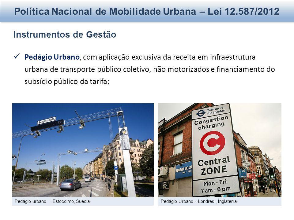 Política Nacional de Mobilidade Urbana – Lei 12.587/2012 Instrumentos de Gestão Pedágio Urbano, com aplicação exclusiva da receita em infraestrutura urbana de transporte público coletivo, não motorizados e financiamento do subsídio público da tarifa; Pedágio urbano – Estocolmo, SuéciaPedágio Urbano – Londres, Inglaterra