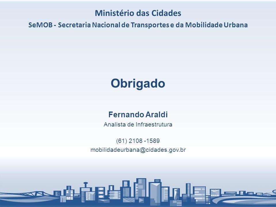 Obrigado Fernando Araldi Analista de Infraestrutura (61) 2108 -1589 mobilidadeurbana@cidades.gov.br Ministério das Cidades SeMOB - Secretaria Nacional de Transportes e da Mobilidade Urbana
