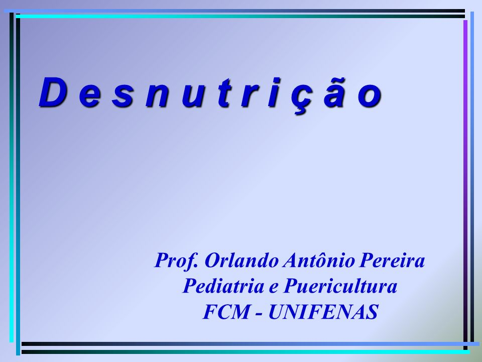 D e s n u t r i ç ã o Prof. Orlando Antônio Pereira Pediatria e Puericultura FCM - UNIFENAS