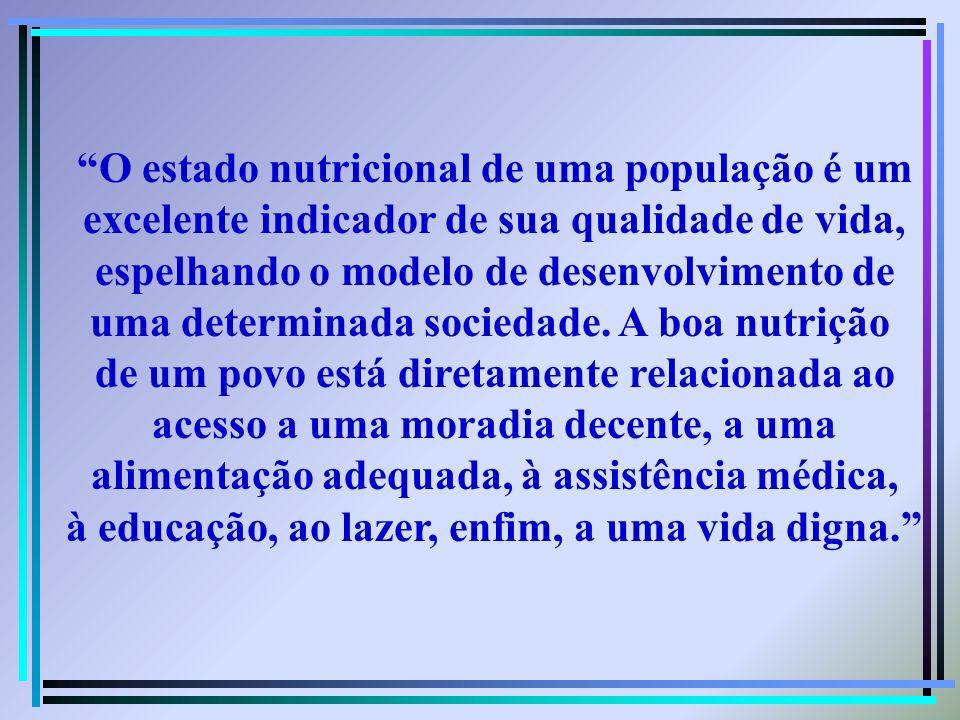 O estado nutricional de uma população é um excelente indicador de sua qualidade de vida, espelhando o modelo de desenvolvimento de uma determinada soc