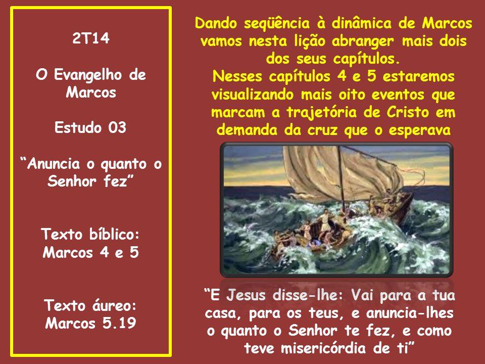 2T14 O Evangelho de Marcos Estudo 03 Anuncia o quanto o Senhor fez Texto bíblico: Marcos 4 e 5 Texto áureo: Marcos 5.19 Dando seqüência à dinâmica de