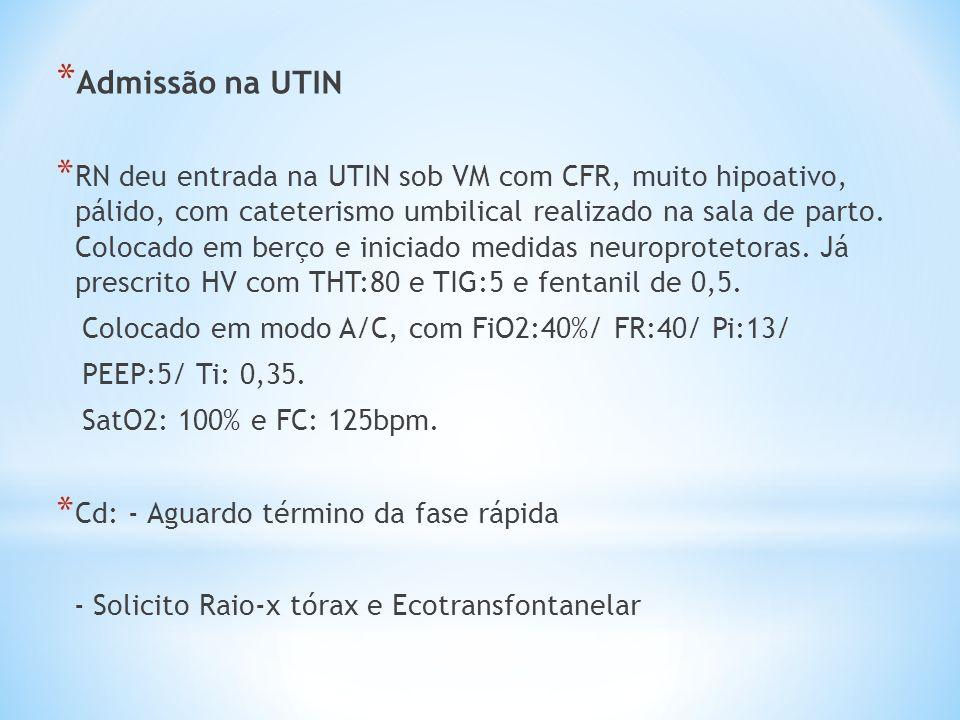 * Admissão na UTIN * RN deu entrada na UTIN sob VM com CFR, muito hipoativo, pálido, com cateterismo umbilical realizado na sala de parto. Colocado em
