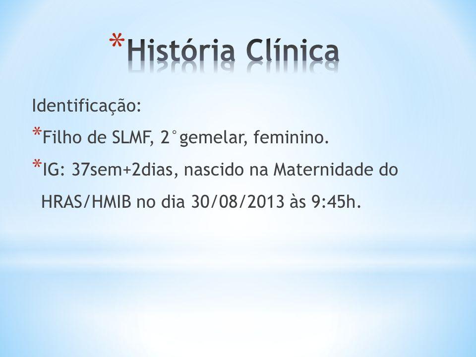Identificação: * Filho de SLMF, 2°gemelar, feminino. * IG: 37sem+2dias, nascido na Maternidade do HRAS/HMIB no dia 30/08/2013 às 9:45h.