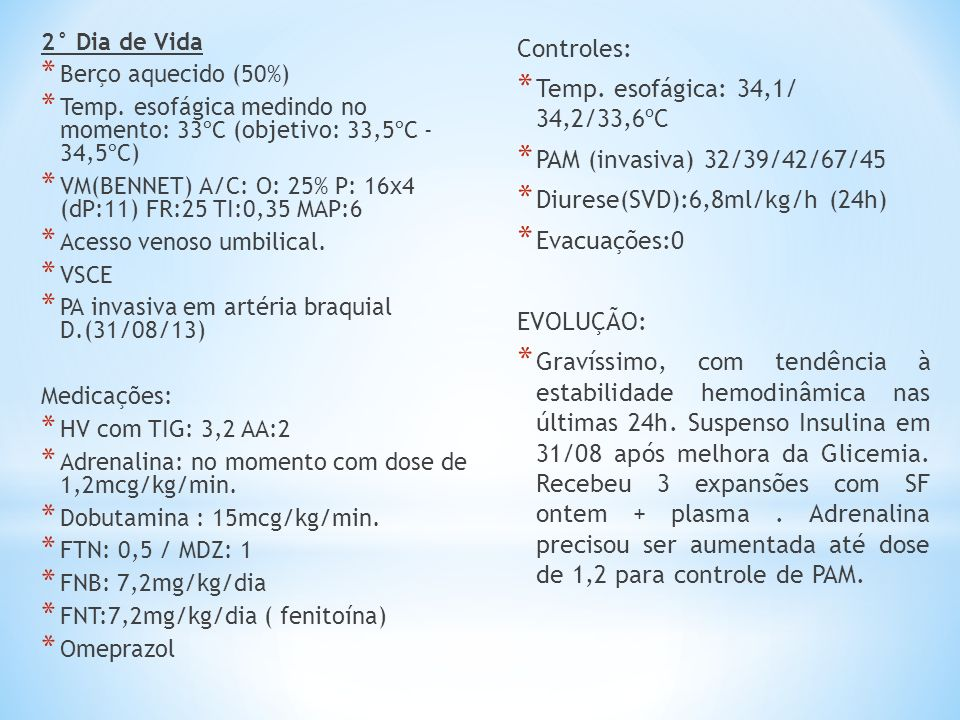 2° Dia de Vida * Berço aquecido (50%) * Temp. esofágica medindo no momento: 33ºC (objetivo: 33,5ºC - 34,5ºC) * VM(BENNET) A/C: O: 25% P: 16x4 (dP:11)