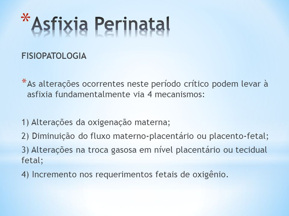 FISIOPATOLOGIA * As alterações ocorrentes neste período crítico podem levar à asfixia fundamentalmente via 4 mecanismos: 1) Alterações da oxigenação m