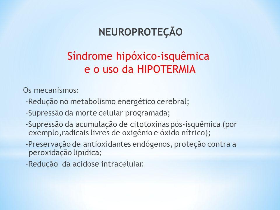NEUROPROTEÇÃO Síndrome hipóxico-isquêmica e o uso da HIPOTERMIA Os mecanismos: -Redução no metabolismo energético cerebral; -Supressão da morte celula