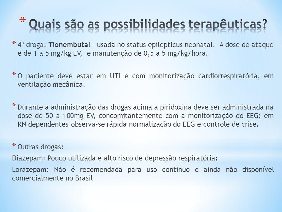 * 4ª droga: Tionembutal – usada no status epilepticus neonatal. A dose de ataque é de 1 a 5 mg/kg EV, e manutenção de 0,5 a 5 mg/kg/hora. * O paciente