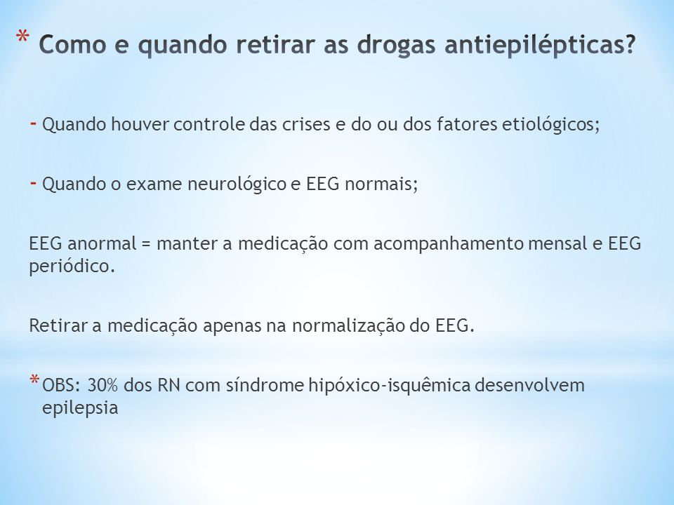 - Quando houver controle das crises e do ou dos fatores etiológicos; - Quando o exame neurológico e EEG normais; EEG anormal = manter a medicação com