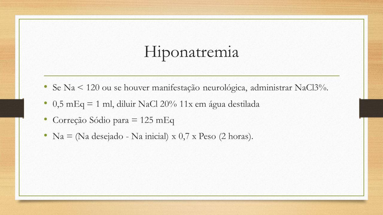 Hiponatremia Se Na < 120 ou se houver manifestação neurológica, administrar NaCl3%. 0,5 mEq = 1 ml, diluir NaCl 20% 11x em água destilada Correção Sód