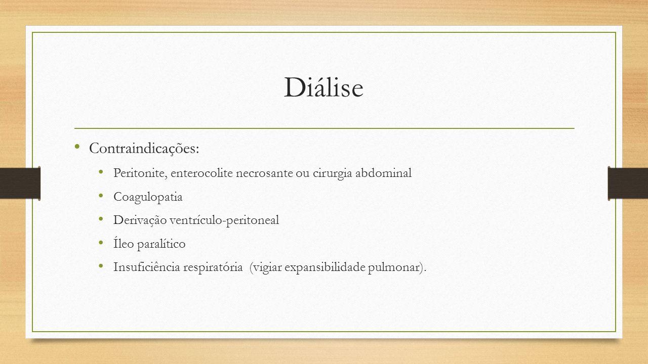 Diálise Contraindicações: Peritonite, enterocolite necrosante ou cirurgia abdominal Coagulopatia Derivação ventrículo-peritoneal Íleo paralítico Insuf