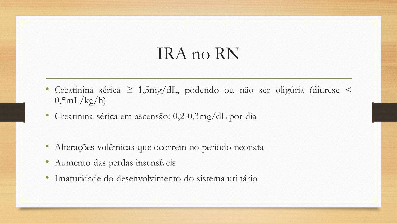IRA no RN Creatinina sérica 1,5mg/dL, podendo ou não ser oligúria (diurese < 0,5mL/kg/h) Creatinina sérica em ascensão: 0,2-0,3mg/dL por dia Alteraçõe