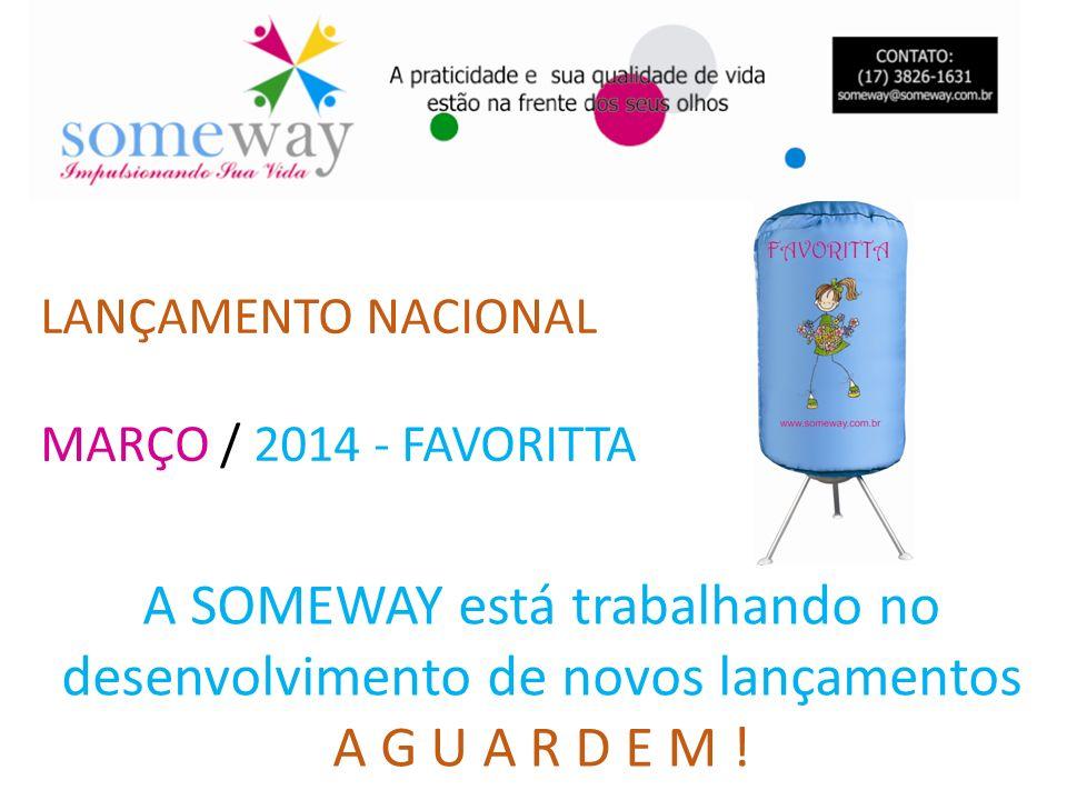 LANÇAMENTO NACIONAL MARÇO / 2014 - FAVORITTA A SOMEWAY está trabalhando no desenvolvimento de novos lançamentos A G U A R D E M !
