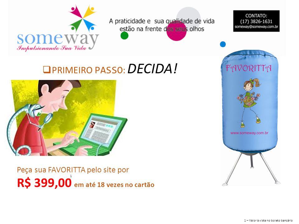 PRIMEIRO PASSO : DECIDA! Peça sua FAVORITTA pelo site por R$ 399,00 em até 18 vezes no cartão 1 1 – Valor à vista no boleto bancário