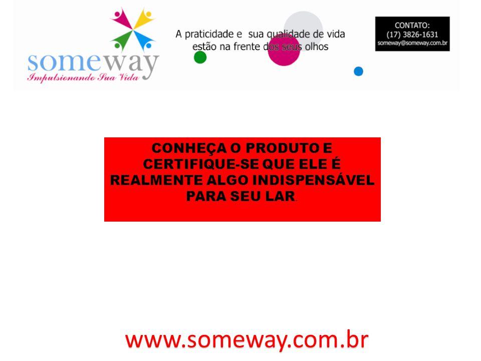 www.someway.com.br CONHEÇA O PRODUTO E CERTIFIQUE-SE QUE ELE É REALMENTE ALGO INDISPENSÁVEL PARA SEU LAR.